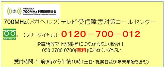 700MHz(メガヘルツ)テレビ受信障害対策コールセンター (フリーダイヤル)0120-700-012 IP電話等で上記電話番号につながらない場合は、050-3786-0700(有料)におかけください 受付時間:午前9時から午後10時(土日・祝祭日及び年末年始を含む)